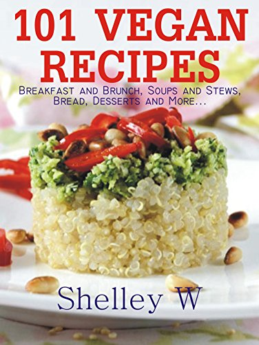 101 Vegan Recipes: Breakfast and Brunch, Soups and Stews, Bread, Desserts and More... by Shelley W
