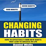 Changing Habits: How to Effectively Form New Habits That Lead to Success in Life | Daniel Wells