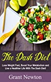Dash Diet: Lose Weight Fast, Boost Your Metabolism and Live a Healthier Life With The Dash Diet (Dash Diet - Losing Weight, Living Healthier)
