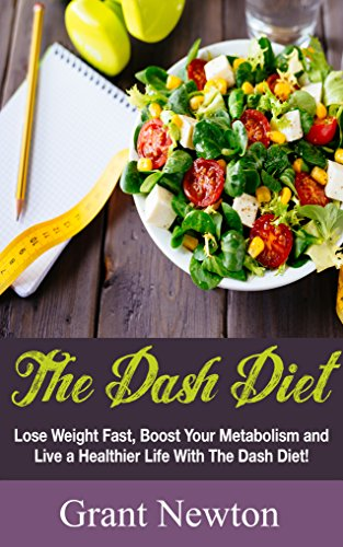 Dash Diet: Lose Weight Fast, Boost Your Metabolism and Live a Healthier Life With The Dash Diet (Dash Diet – Losing Weight, Living Healthier)