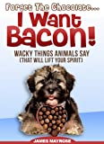 Animals Say Wacky Things: Forget the Chocolate...I Want Bacon!  (Share a Laugh Books) (Animals With a Message Book 7)
