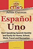 Español Uno: Start Speaking Spanish Quickly and Easily for Home, School, Work, Travel and Recreation