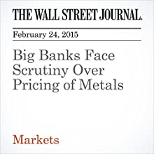 Big Banks Face Scrutiny Over Pricing of Metals (       UNABRIDGED) by Jean Eaglesham, Christopher M. Matthews Narrated by Ken Borgers