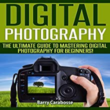 Digital Photography: The Ultimate Guide to Mastering Digital Photography for Beginners in 30 Minutes or Less (       UNABRIDGED) by Barry Carabosse Narrated by Dave Wright
