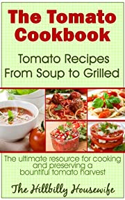 The Tomato Cookbook: Tomato Recipes From Soup to Grilled - The Ultimate Resource for Cooking and Preserving a Bountiful Tomato Harvest (Hillbilly Housewife Cookbooks)