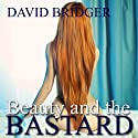 Beauty and the Bastard (       UNABRIDGED) by David Bridger Narrated by Gena Maravella