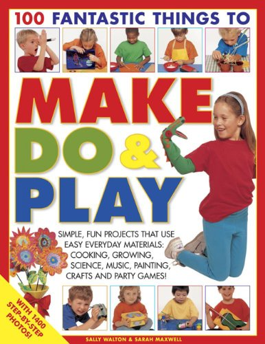 100 Fantastic Things to Make, Do & Play: Simple, Fun Projects That Use Easy Everyday Materials: Cooking, Growing, Science, Music, Painting, Crafts and Party Games!