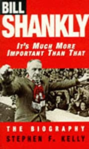 It's Much More Important Than That : Bill Shankly, The biography. by Virgin Books