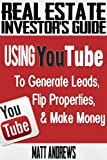 Real Estate Investors Guide: Using YouTube To Generate Leads, Flip Properties & Make Money