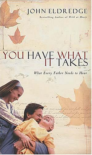 You Have What It Takes: What Every Father Needs to Hear, Eldredge,John