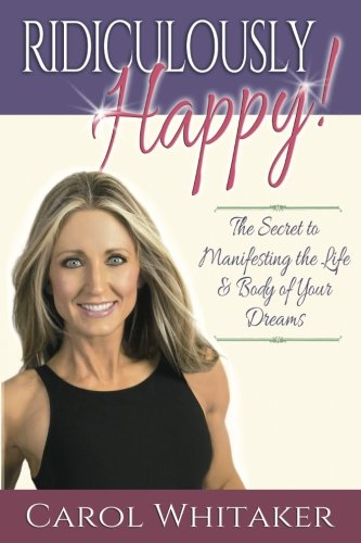 Book: Ridiculously Happy! - The Secret to Manifesting the Life and Body of your Dreams by Carol Whitaker