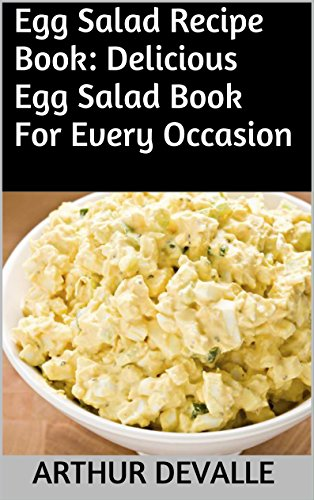 Egg Salad Recipe Book: Delicious Egg Salad Book For Every Occasion by ARTHUR DEVALLE