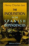 img - for The Inquisition in the Spanish Dependencies: Sicily - Naples - Sardinia - Milan - The Canaries - Mexico - Peru - New Granada book / textbook / text book