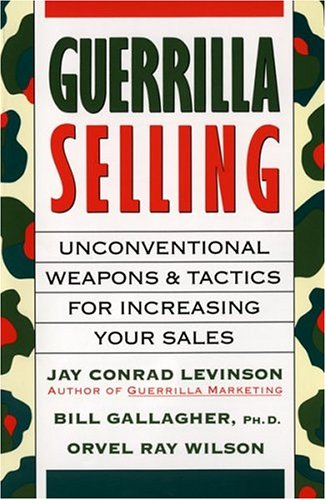 Guerrilla Selling : Unconventional Weapons and Tactics for Increasing Your Sales, BILL GALLAGHER, ORVEL RAY WILSON, JAY CONRAD LEVINSON