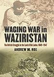 Waging War in Waziristan: The British Struggle in the Land of Bin Laden, 1849-1947