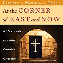 At the Corner of East and Now: A Modern Life in Ancient Christian Orthodoxy (       UNABRIDGED) by Frederica Mathewes-Green Narrated by Frederica Mathewes-Green