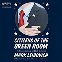 Citizens of the Green Room: Profiles in Courage and Self-Delusion (       UNABRIDGED) by Mark Leibovich Narrated by Joe Barrett