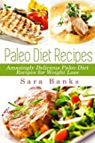 Paleo Diet Recipes: Amazingly Delicious Paleo Diet Recipes for Weight Loss