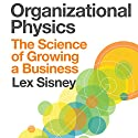 Organizational Physics: The Science of Growing a Business (       UNABRIDGED) by Lex Sisney Narrated by Corey M. Snow