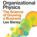 Organizational Physics: The Science of Growing a Business | Lex Sisney