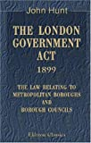 The London Government Act, 1899. The Law Relating to Metropolitan Boroughs and Borough Councils (0543971910) by Hunt, John