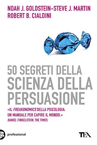 Robert B. Cialdini, Steve J. Martin, Susanna Sinigaglia  Noah J. Goldstein - 50 segreti della scienza della persuasione