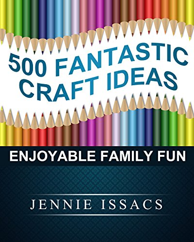 500 Fantastic Craft Ideas: Enjoyable Family Fun (Crafts to Make, Cool Crafts For Kids,Kids Projects,Preschool Crafts,)