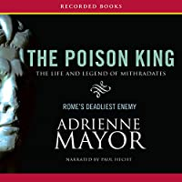 The Poison King: The Life and Legend of Mithradates, Rome's Deadliest Enemy (       UNABRIDGED) by Adrienne Mayor Narrated by Paul Hecht