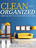 Clean and Organized: Simple Secrets to a Clean, Organized, Home in Less Time (Speed Cleaning & Organizing Secrets Book 1)
