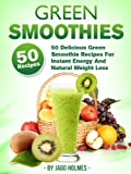 Green Smoothies (50 Delicious Green Smoothie Recipes For Instant Energy And Natural Weight Loss)