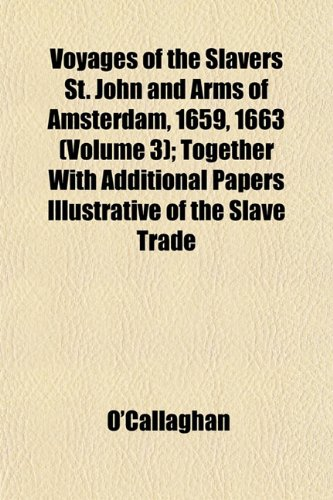 Voyages of the Slavers St. John and Arms of Amsterdam, 1659, 1663 (Volume 3); Together With Additional Papers Illustrative of the Slave Trade