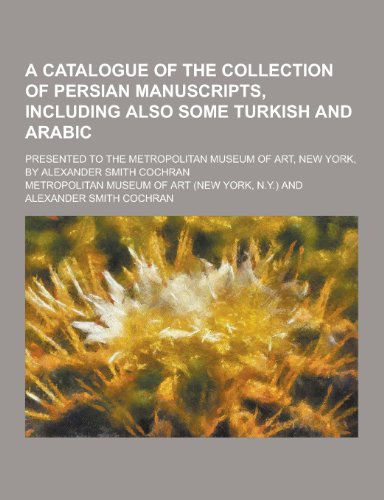 A   Catalogue of the Collection of Persian Manuscripts, Including Also Some Turkish and Arabic; Presented to the Metropolitan Museum of Art, New York,