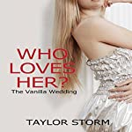 Who Loves Her?: The Vanilla Wedding: Who--?, Book 3 | Taylor Storm