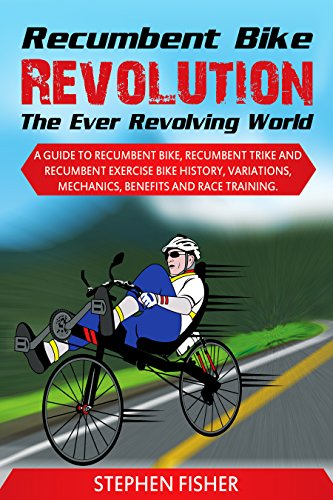 Recumbent Bike Revolution- The Ever Revolving World: A Guide to Recumbent Bike, Recumbent Trike and Recumbent Exercise Bike History, Variations, Mechanics, Benefits and Race Training.