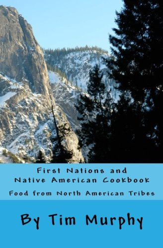 First Nations and Native American Cookbook: Food from North American Tribes (Historical Cookbook) (Volume 1) by Tim Murphy