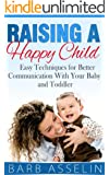 Raising a Happy Child: Easy Techniques for Better Communication With Your Baby and Toddler