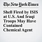 Shell Fired by ISIS at U.S. And Iraqi Troops May Have Contained Chemical Agent | Helene Cooper
