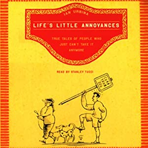 Life's Little Annoyances: True Tales of People Who Just Can't Take It Anymore | [Ian Urbina]