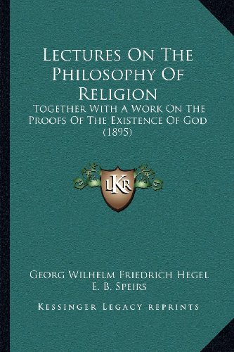 Lectures on the Philosophy of Religion: Together with a Work on the Proofs of the Existence of God (1895)