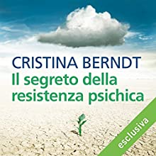 Il segreto della resistenza psichica: Che cosa ci rende forti contro le piccole e grandi crisi della vita Audiobook by Christina Berndt Narrated by Lucia Valenti