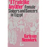 A Trade like Any Other: Female Singers and Dancers in Egypt ~ Karin van Nieuwkerk