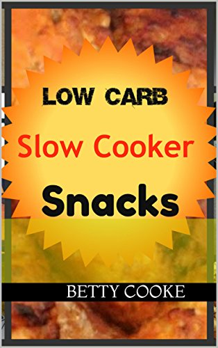 Low Carb Slow Cooker Snacks (Low Carb with Betty) by Betty Cooke