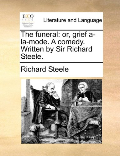 The funeral: or, grief a-la-mode. A comedy. Written by Sir Richard Steele.