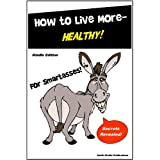 Health Book - How to Live More Healthy for SmartAsses! - A Healthy Eating and Healthy Living Guide for Everyone...