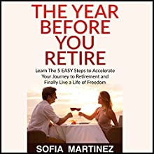 The Year Before You Retire: Learn the 5 Easy Steps to Accelerate Your Journey to Retirement & Finally Live a Life of Freedom Audiobook by Sofia Martinez Narrated by David Sterling