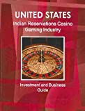 United States Indian Reservations Casino Gaming Industry Investment and Business Guide