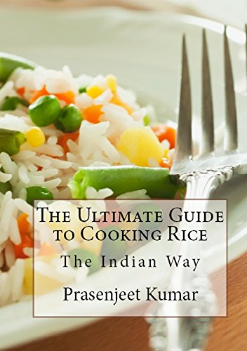 The Ultimate Guide to Cooking Rice the Indian Way (How To Cook Everything In A Jiffy Book 7) by Prasenjeet Kumar