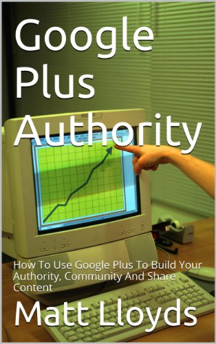 Google Plus Authority: How To Use Google+ To Build Your Authority, Community and Share Content