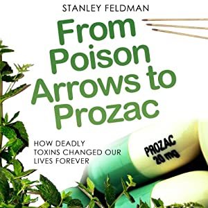 From Poison Arrows to Prozac: How Deadly Toxins Changed Our Lives Forever | [Stanley Feldman]