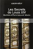 Les secrets de Louis XIV : Mystères d'Etat et pouvoir absolu